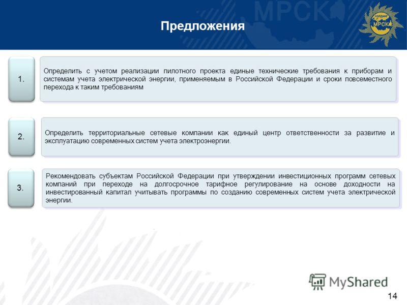 Предложения 1. Определить с учетом реализации пилотного проекта единые технические требования к приборам и системам учета электрической энергии, применяемым в Российской Федерации и сроки повсеместного перехода к таким требованиям 3. Рекомендовать су