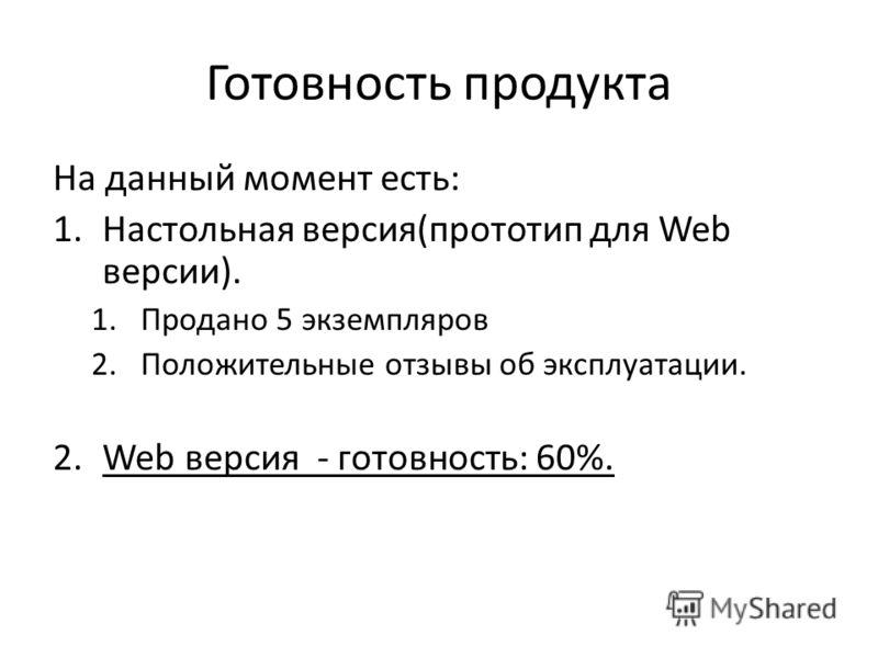Готовность продукта На данный момент есть: 1.Настольная версия(прототип для Web версии). 1.Продано 5 экземпляров 2.Положительные отзывы об эксплуатации. 2.Web версия - готовность: 60%.