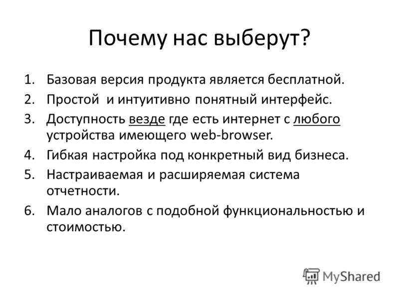 Почему нас выберут? 1.Базовая версия продукта является бесплатной. 2.Простой и интуитивно понятный интерфейс. 3.Доступность везде где есть интернет с любого устройства имеющего web-browser. 4.Гибкая настройка под конкретный вид бизнеса. 5.Настраиваем
