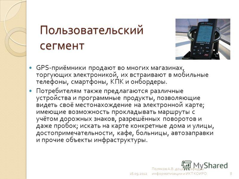 Пользовательский сегмент GPS- приёмники продают во многих магазинах, торгующих электроникой, их встраивают в мобильные телефоны, смартфоны, КПК и онбордеры. Потребителям также предлагаются различные устройства и программные продукты, позволяющие виде