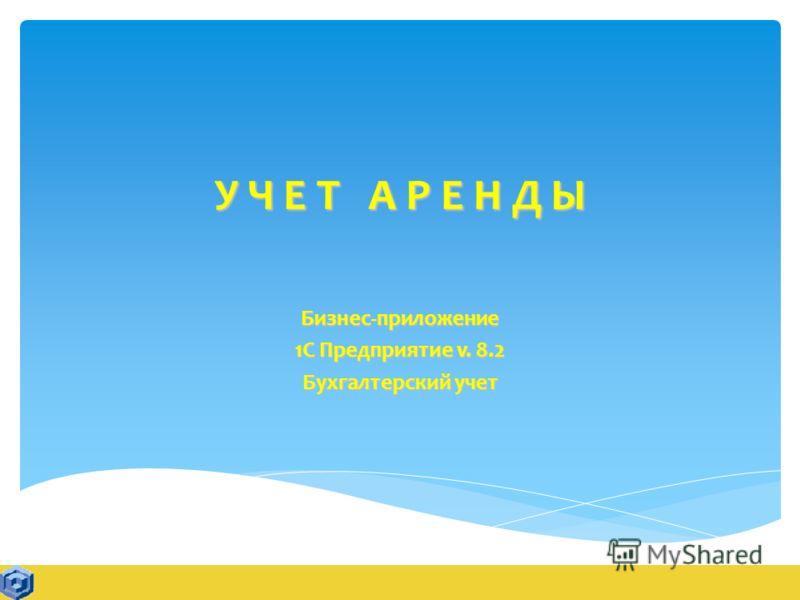 У Ч Е Т А Р Е Н Д Ы Бизнес-приложение 1С Предприятие v. 8.2 Бухгалтерский учет