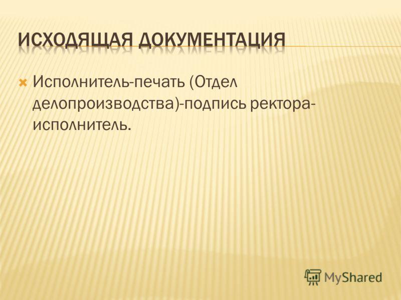 Исполнитель-печать (Отдел делопроизводства)-подпись ректора- исполнитель.