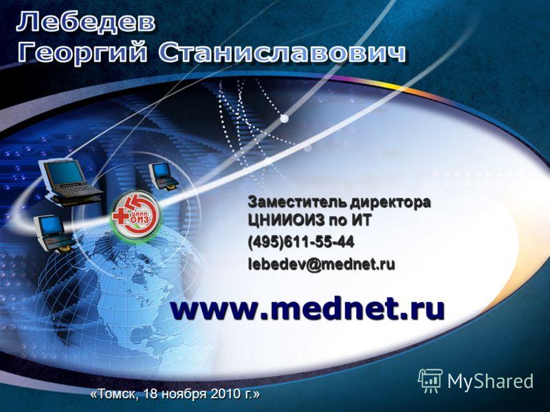 Заместитель директора ЦНИИОИЗ по ИТ (495)611-55-44 lebedev@mednet.ru www.mednet.ru «Томск, 18 ноября 2010 г.»