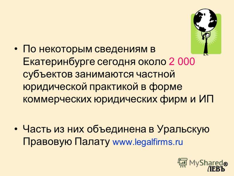 По некоторым сведениям в Екатеринбурге сегодня около 2 000 субъектов занимаются частной юридической практикой в форме коммерческих юридических фирм и ИП Часть из них объединена в Уральскую Правовую Палату www.legalfirms.ru