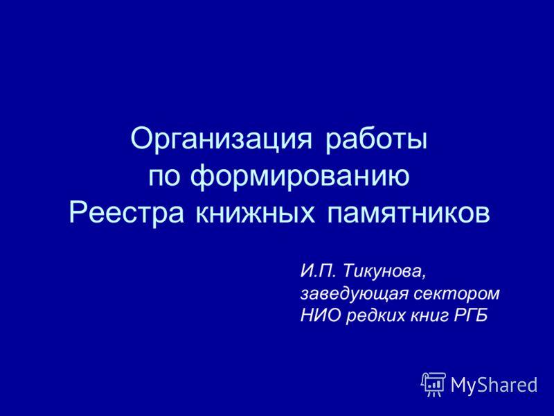 Организация работы по формированию Реестра книжных памятников И.П. Тикунова, заведующая сектором НИО редких книг РГБ