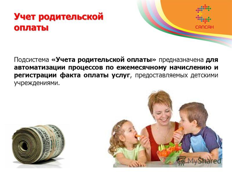 Учет родительской оплаты Подсистема «Учета родительской оплаты» предназначена для автоматизации процессов по ежемесячному начислению и регистрации факта оплаты услуг, предоставляемых детскими учреждениями.
