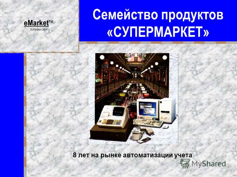 Семейство продуктов «СУПЕРМАРКЕТ» eMarket TM Software Labs 8 лет на рынке автоматизации учета