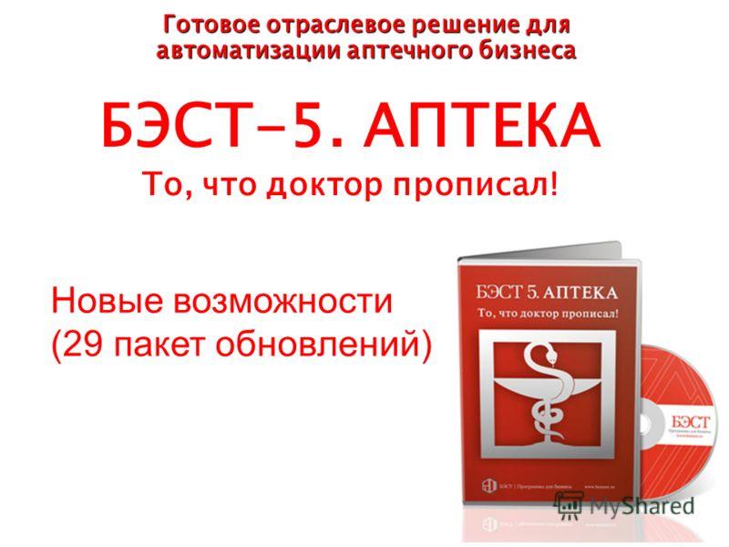 БЭСТ-5. АПТЕКА То, что доктор прописал! Готовое отраслевое решение для автоматизации аптечного бизнеса Новые возможности (29 пакет обновлений)