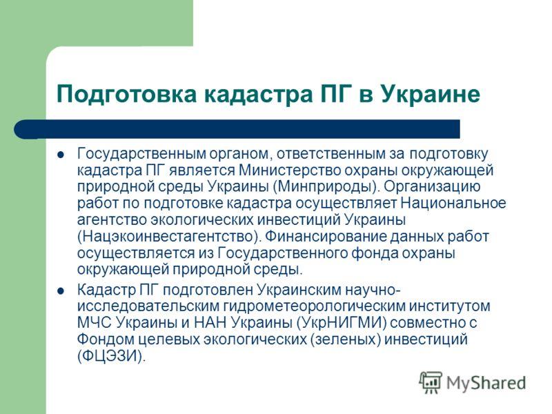 Подготовка кадастра ПГ в Украине Государственным органом, ответственным за подготовку кадастра ПГ является Министерство охраны окружающей природной среды Украины (Минприроды). Организацию работ по подготовке кадастра осуществляет Национальное агентст
