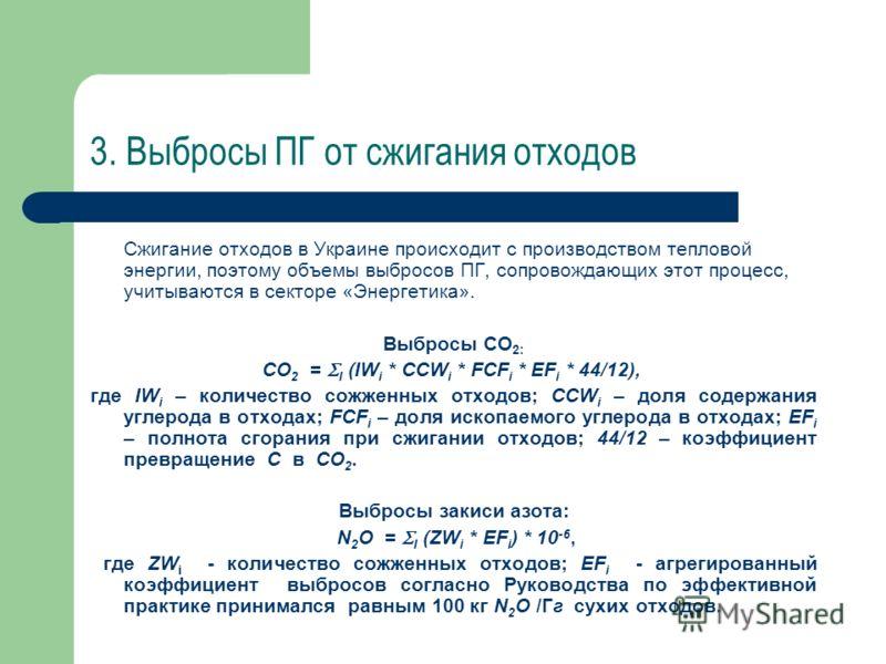 3. Выбросы ПГ от сжигания отходов Сжигание отходов в Украине происходит с производством тепловой энергии, поэтому объемы выбросов ПГ, сопровождающих этот процесс, учитываются в секторе «Энергетика». Выбросы СО 2: СО 2 = I (IW i * CCW i * FCF i * EF i