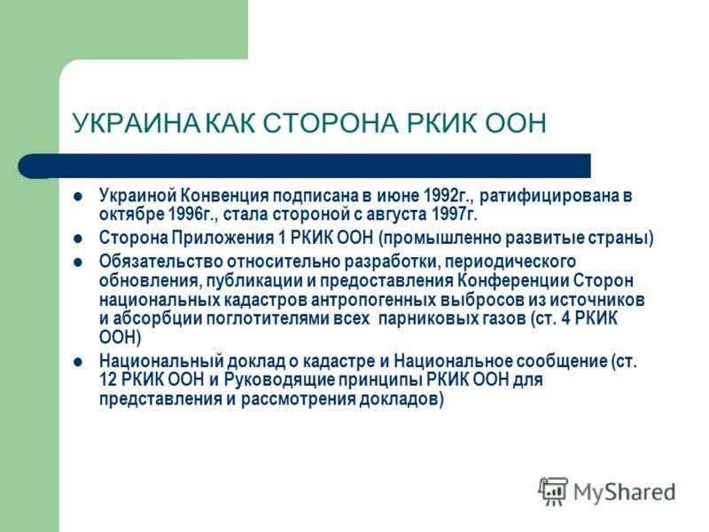 УКРАИНА КАК СТОРОНА РКИК ООН Украиной Конвенция подписана в июне 1992г., ратифицирована в октябре 1996г., стала стороной с августа 1997г. Сторона Приложения 1 РКИК ООН (промышленно развитые страны) Обязательство относительно разработки, периодическог