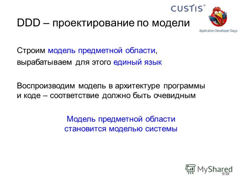 DDD – проектирование по модели Строим модель предметной области, вырабатываем для этого единый язык Воспроизводим модель в архитектуре программы и коде – соответствие должно быть очевидным Модель предметной области становится моделью системы 6/39