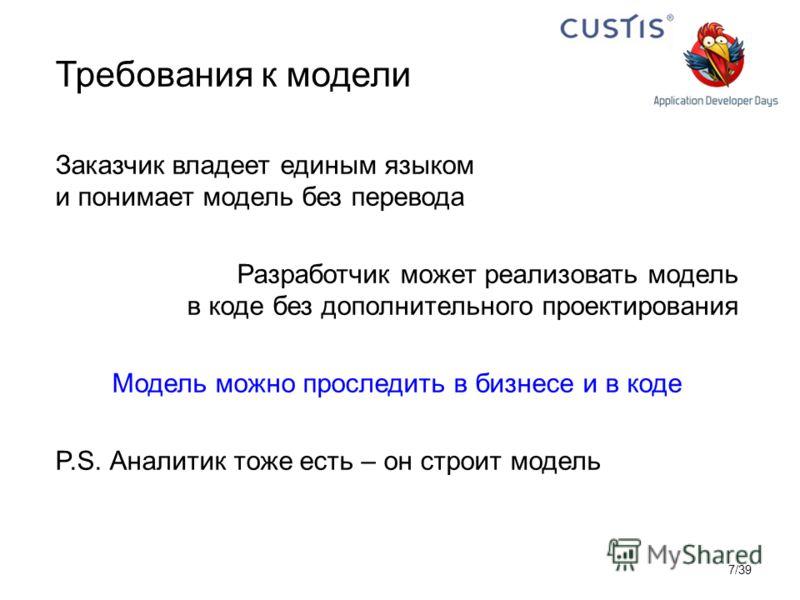 Требования к модели Заказчик владеет единым языком и понимает модель без перевода Разработчик может реализовать модель в коде без дополнительного проектирования Модель можно проследить в бизнесе и в коде P.S. Аналитик тоже есть – он строит модель 7/3