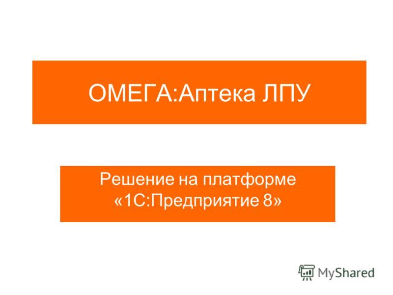 ОМЕГА:Аптека ЛПУ Решение на платформе «1С:Предприятие 8»