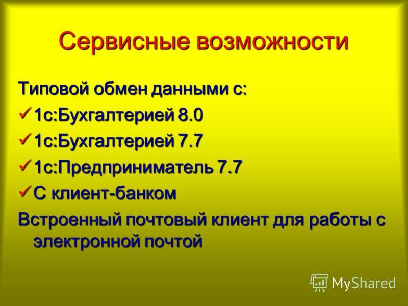 Сервисные возможности Типовой обмен данными с: 1с:Бухгалтерией 8.0 1с:Бухгалтерией 8.0 1с:Бухгалтерией 7.7 1с:Бухгалтерией 7.7 1с:Предприниматель 7.7 1с:Предприниматель 7.7 С клиент-банком С клиент-банком Встроенный почтовый клиент для работы с элект