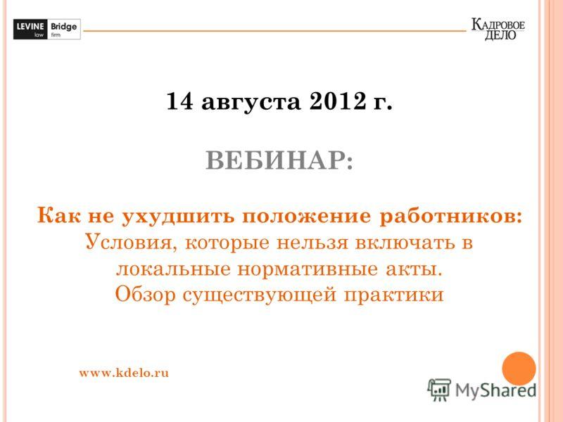 14 августа 2012 г. ВЕБИНАР: Как не ухудшить положение работников: Условия, которые нельзя включать в локальные нормативные акты. Обзор существующей практики www.kdelo.ru