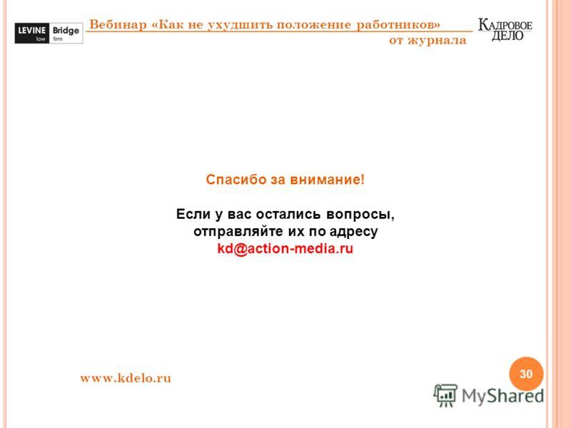 30 Вебинар «Как не ухудшить положение работников» от журнала Спасибо за внимание! Если у вас остались вопросы, отправляйте их по адресу kd@action-media.ru www.kdelo.ru