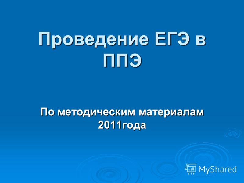 Проведение ЕГЭ в ППЭ По методическим материалам 2011года