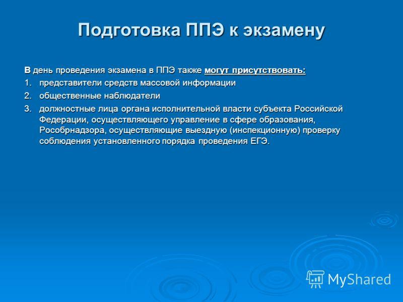 Подготовка ППЭ к экзамену В день проведения экзамена в ППЭ также могут присутствовать: 1.представители средств массовой информации 2.общественные наблюдатели 3.должностные лица органа исполнительной власти субъекта Российской Федерации, осуществляюще
