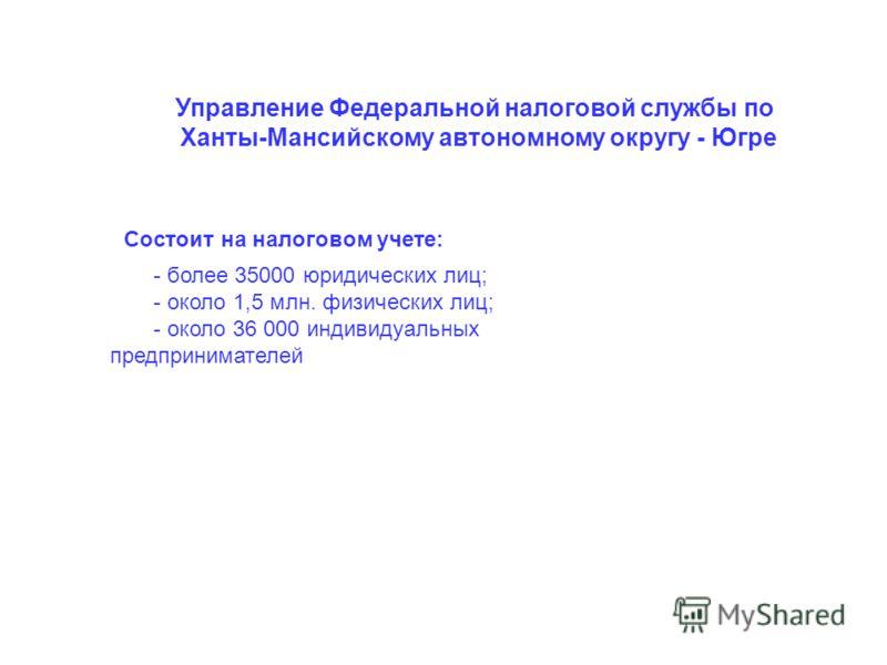 - более 35000 юридических лиц; - около 1,5 млн. физических лиц; - около 36 000 индивидуальных предпринимателей Управление Федеральной налоговой службы по Ханты-Мансийскому автономному округу - Югре Состоит на налоговом учете: