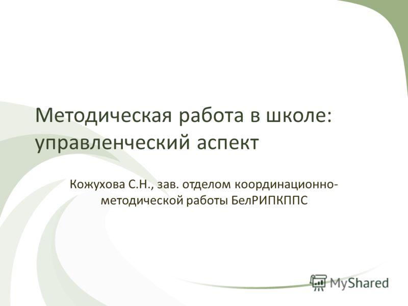 Методическая работа в школе: управленческий аспект Кожухова С.Н., зав. отделом координационно- методической работы БелРИПКППС