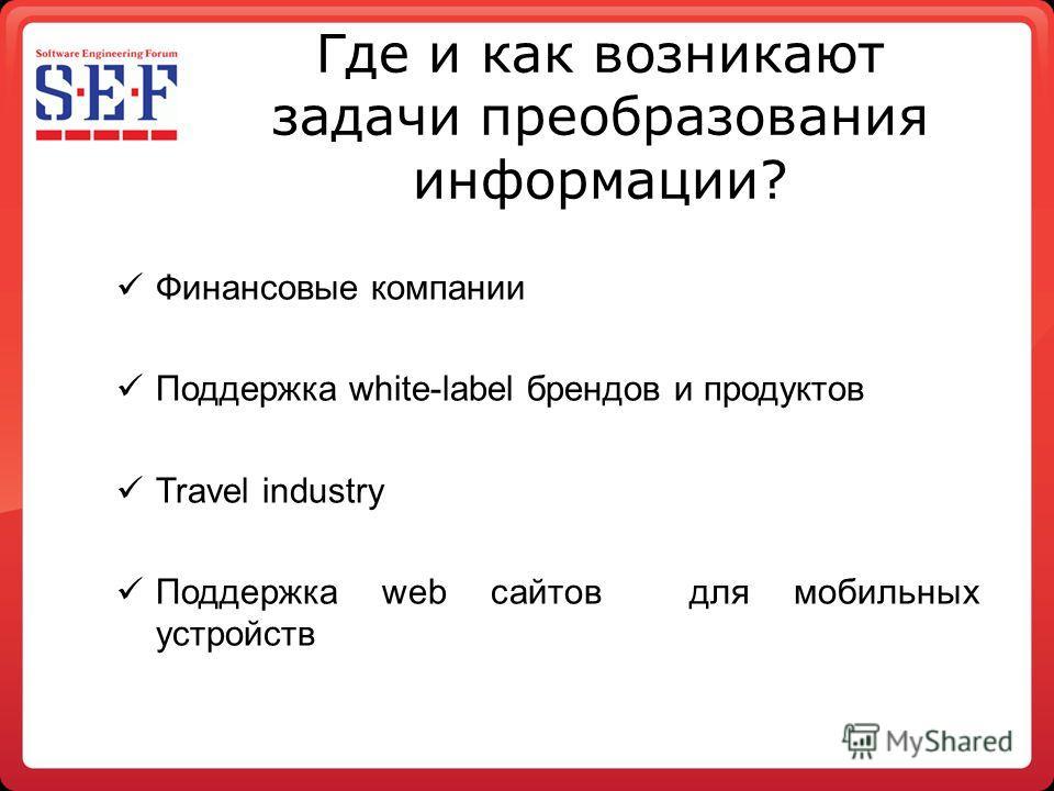 Где и как возникают задачи преобразования информации? Финансовые компании Поддержка white-label брендов и продуктов Travel industry Поддержка web сайтов для мобильных устройств