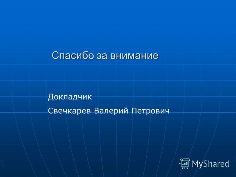 Спасибо за внимание Докладчик Свечкарев Валерий Петрович