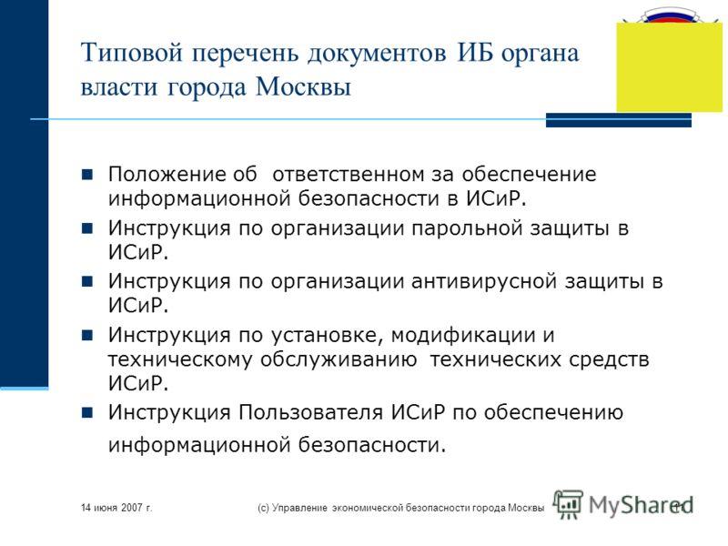 14 июня 2007 г. (с) Управление экономической безопасности города Москвы11 Типовой перечень документов ИБ органа власти города Москвы Положение об ответственном за обеспечение информационной безопасности в ИСиР. Инструкция по организации парольной защ