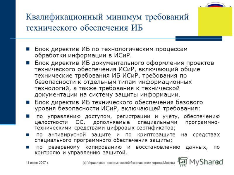 14 июня 2007 г. (с) Управление экономической безопасности города Москвы12 Квалификационный минимум требований технического обеспечения ИБ Блок директив ИБ по технологическим процессам обработки информации в ИСиР. Блок директив ИБ документального офор