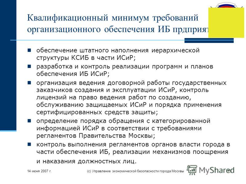 14 июня 2007 г. (с) Управление экономической безопасности города Москвы13 Квалификационный минимум требований организационного обеспечения ИБ прдприятия обеспечение штатного наполнения иерархической структуры КСИБ в части ИСиР; разработка и контроль