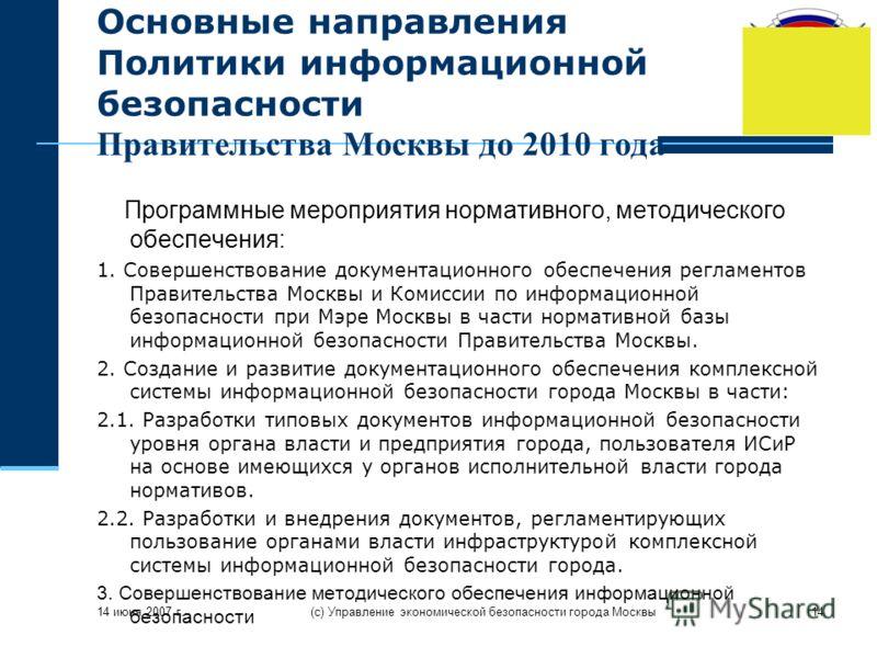 14 июня 2007 г. (с) Управление экономической безопасности города Москвы14 Основные направления Политики информационной безопасности Правительства Москвы до 2010 года Программные мероприятия нормативного, методического обеспечения: 1. Совершенствовани