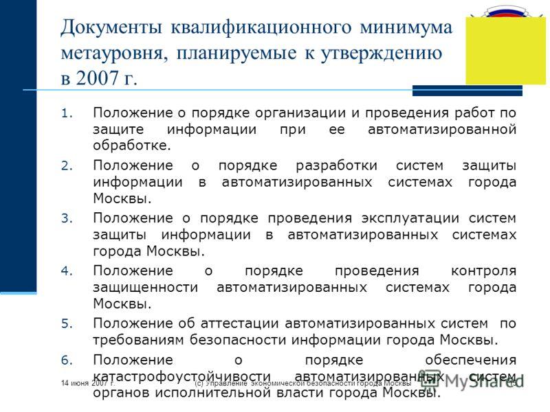 14 июня 2007 г. (с) Управление экономической безопасности города Москвы15 Документы квалификационного минимума метауровня, планируемые к утверждению в 2007 г. 1. Положение о порядке организации и проведения работ по защите информации при ее автоматиз