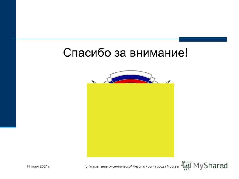 14 июня 2007 г. (с) Управление экономической безопасности города Москвы16 Спасибо за внимание!