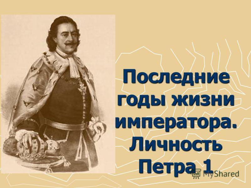 Последние годы жизни императора. Личность Петра 1