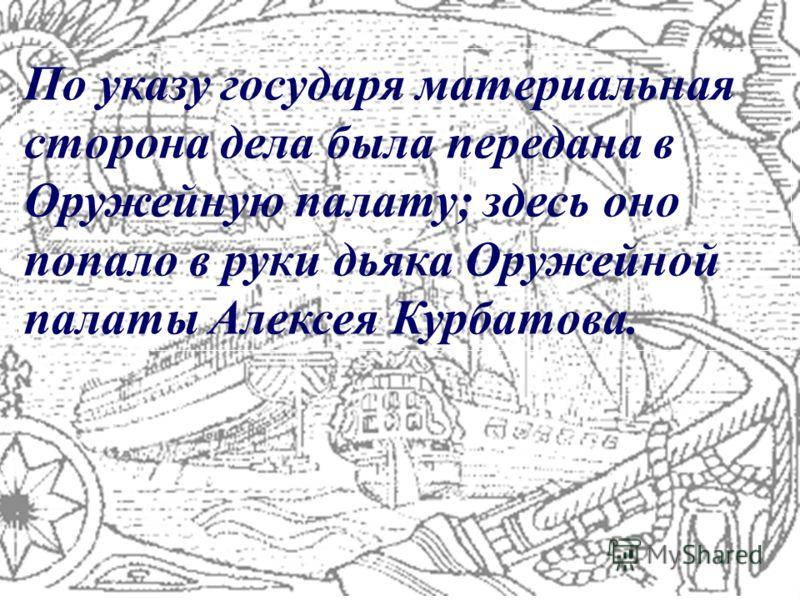 По указу государя материальная сторона дела была передана в Оружейную палату; здесь оно попало в руки дьяка Оружейной палаты Алексея Курбатова.