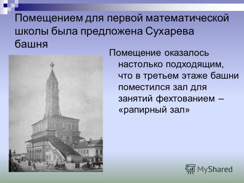 Помещением для первой математической школы была предложена Сухарева башня Помещение оказалось настолько подходящим, что в третьем этаже башни поместился зал для занятий фехтованием – «рапирный зал»