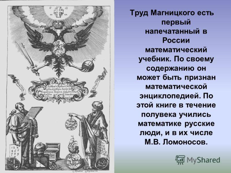 Труд Магницкого есть первый напечатанный в России математический учебник. По своему содержанию он может быть признан математической энциклопедией. По этой книге в течение полувека учились математике русские люди, и в их числе М.В. Ломоносов.