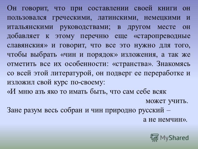 Он говорит, что при составлении своей книги он пользовался греческими, латинскими, немецкими и итальянскими руководствами; в другом месте он добавляет к этому перечню еще «старопреводные славянския» и говорит, что все это нужно для того, чтобы выбрат