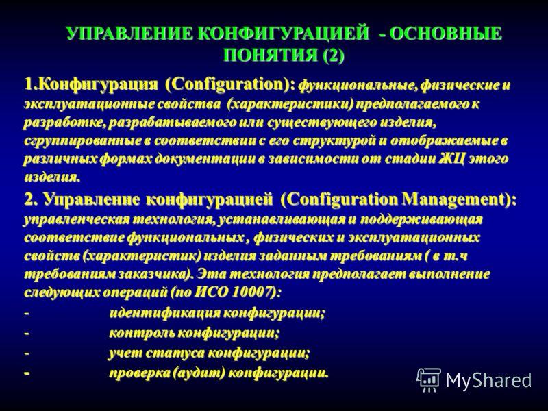 УПРАВЛЕНИЕ КОНФИГУРАЦИЕЙ - ОСНОВНЫЕ ПОНЯТИЯ (2) 1.Конфигурация (Configuration): функциональные, физические и эксплуатационные свойства (характеристики) предполагаемого к разработке, разрабатываемого или существующего изделия, сгруппированные в соотве