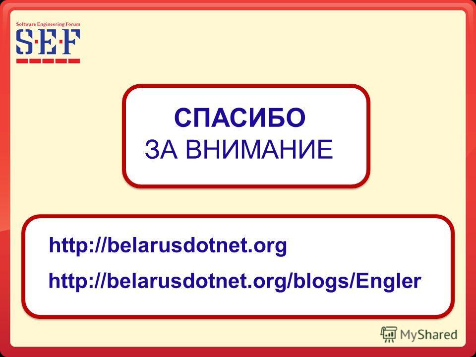 СПАСИБО ЗА ВНИМАНИЕ http://belarusdotnet.org http://belarusdotnet.org/blogs/Engler