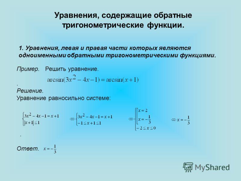 Уравнения, содержащие обратные тригонометрические функции. 1. Уравнения, левая и правая части которых являются одноименными обратными тригонометрическими функциями. Пример. Решить уравнение.. Решение. Уравнение равносильно системе:. Ответ.
