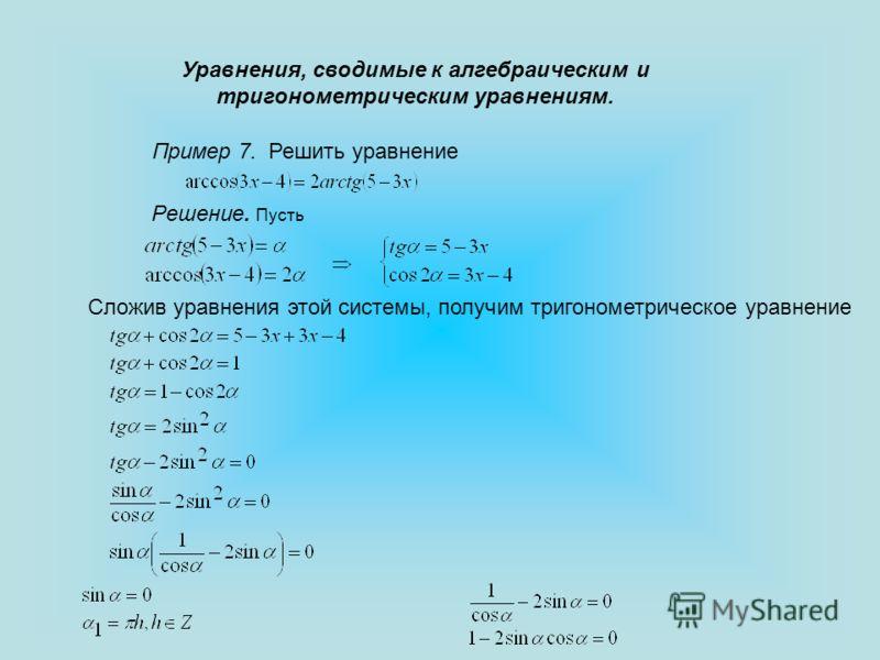 Уравнения, сводимые к алгебраическим и тригонометрическим уравнениям. Пример 7. Решить уравнение Решение. Пусть Сложив уравнения этой системы, получим тригонометрическое уравнение