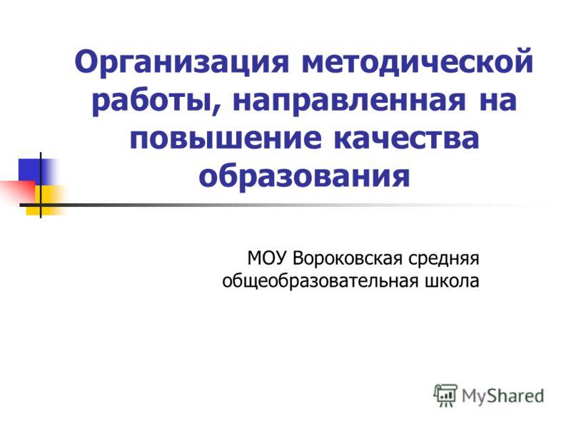 Организация методической работы, направленная на повышение качества образования МОУ Вороковская средняя общеобразовательная школа