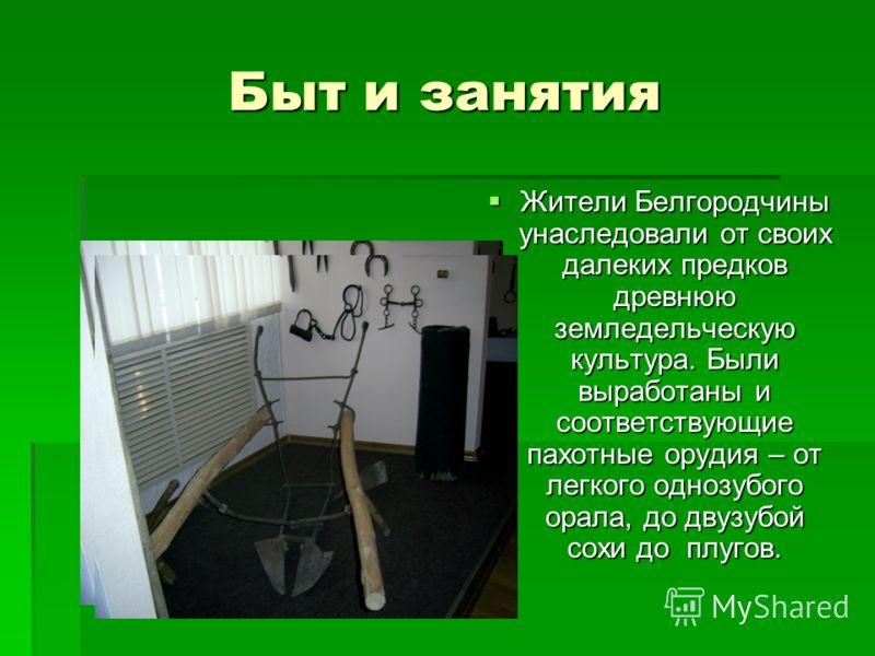 Быт и занятия Жители Белгородчины унаследовали от своих далеких предков древнюю земледельческую культура. Были выработаны и соответствующие пахотные орудия – от легкого однозубого орала, до двузубой сохи до плугов. Жители Белгородчины унаследовали от