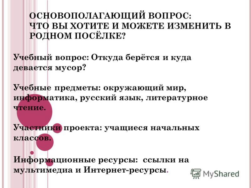 ОСНОВОПОЛАГАЮЩИЙ ВОПРОС: ЧТО ВЫ ХОТИТЕ И МОЖЕТЕ ИЗМЕНИТЬ В РОДНОМ ПОСЁЛКЕ? Учебный вопрос: Откуда берётся и куда девается мусор? Учебные предметы: окружающий мир, информатика, русский язык, литературное чтение. Участники проекта: учащиеся начальных к
