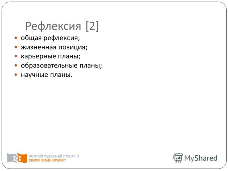 Рефлексия [2] общая рефлексия ; жизненная позиция ; карьерные планы ; образовательные планы ; научные планы.