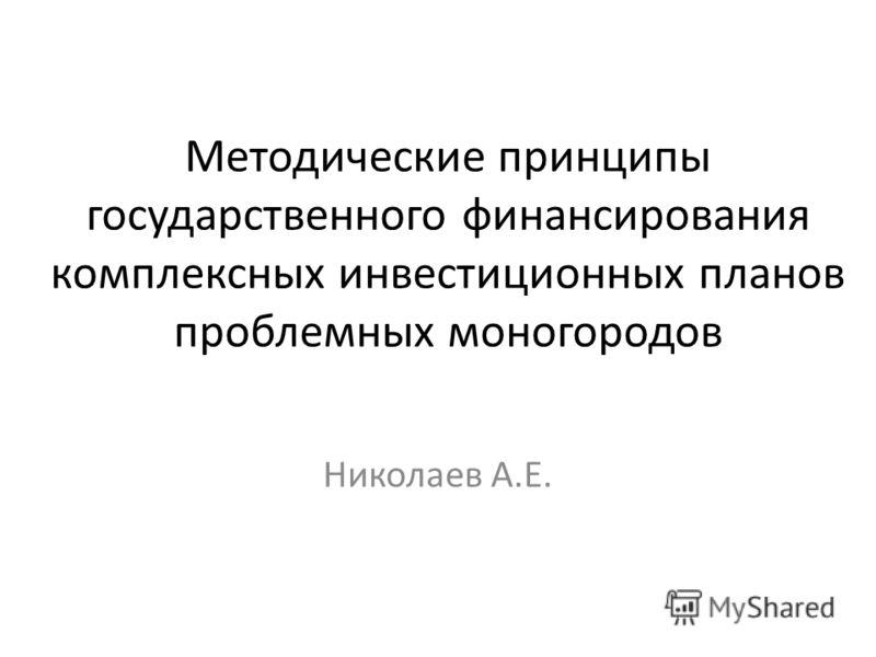 Методические принципы государственного финансирования комплексных инвестиционных планов проблемных моногородов Николаев А.Е.