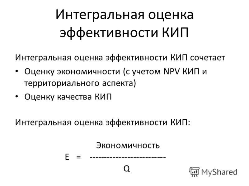 Интегральная оценка эффективности КИП Интегральная оценка эффективности КИП сочетает Оценку экономичности (с учетом NPV КИП и территориального аспекта) Оценку качества КИП Интегральная оценка эффективности КИП: Экономичность E = ---------------------