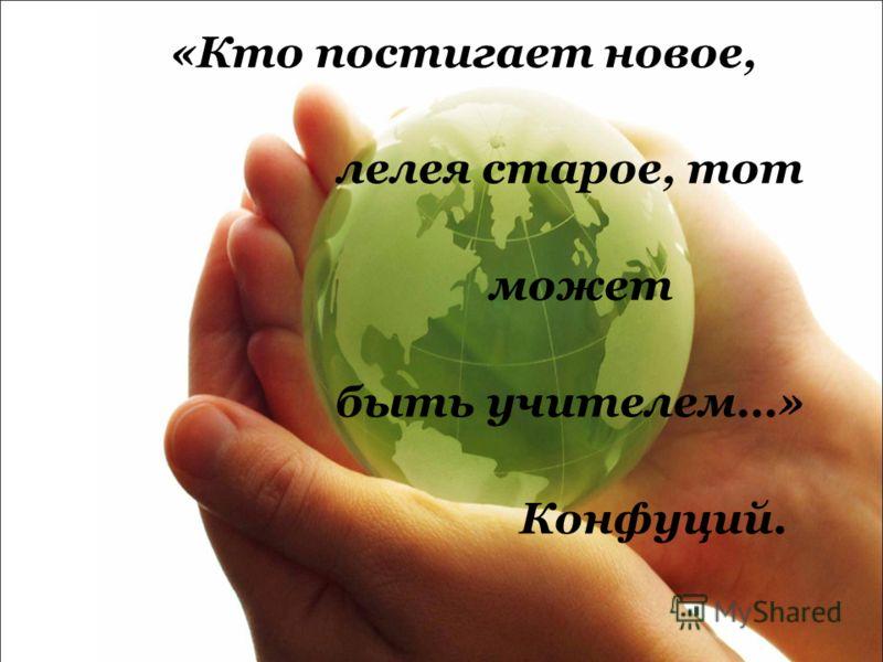 «Кто постигает новое, лелея старое, тот может быть учителем…» Конфуций.