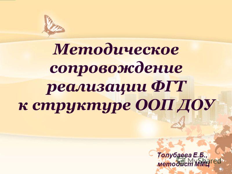 Методическое сопровождение реализации ФГТ к структуре ООП ДОУ Толубаева Е.Б., методист ММЦ